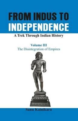 From Indus to Independence - A Trek Through Indian History: The Disintegration of Empires Vol III - From Indus to Independence (Hardback)
