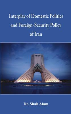 Interplay of Domestic Politics and Foreign-Security Policy of Iran (Hardback)