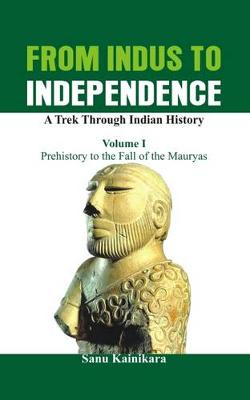 From Indus to Independence - A Trek Through Indian History: Prehistory to the Fall of the Mauryas Vol I (Paperback)