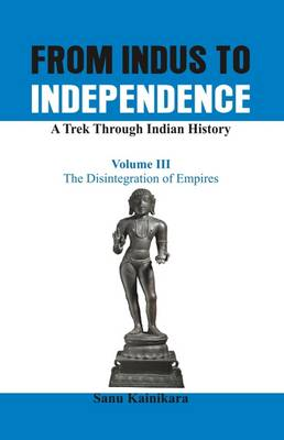 From Indus to Independence - A Trek Through Indian History: The Disintegration of Empires Vol III (Paperback)