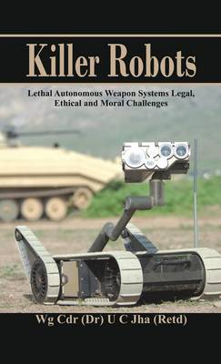 Killer Robots: Lethal Autonomous Weapon Systems Legal, Ethical and Moral Challenges (Hardback)