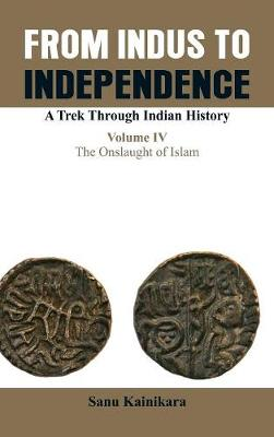 Only from Indus to Independence- A Trek Through Indian History: The Onslaught of Islam Vol IV (Hardback)