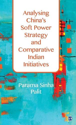 Analysing China's Soft Power Strategy and Comparative Indian Initiatives (Hardback)