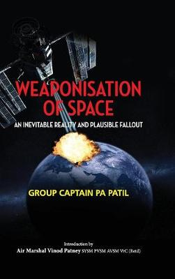 Weaponisation of Space: An Inevitable Reality and Plausible Fallout - First (Hardback)