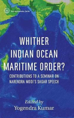 Whither Indian Ocean Maritime Order?: Contributions to a Seminar on Narendra Modi's Sagar Speech - First (Hardback)