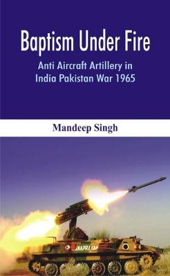 Baptism Under Fire: Anti Aircraft Artillery in India Pakistan War 1965 (Hardback)