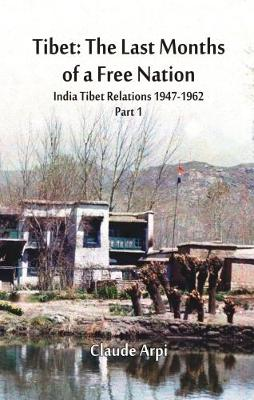 Tibet: The Last Months of a Free Nation: India Tibet Relations (1947-1962): Part 1 (Hardback)