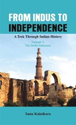 From Indus to Independence: 5: A Trek Through Indian History (Vol V The Delhi Sultanate) - From Indus to Independence 5 (Hardback)