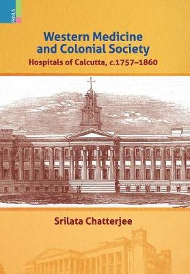 Western Medicine and Colonial Society: Hospitals of Calcutta, C. 1757-1860 (Hardback)