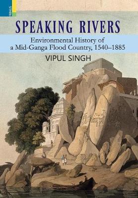 Speaking Rivers: Environmental History of a Mid-Ganga Flood Country, 1540 - 1885 (Hardback)