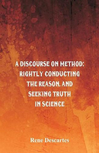 A Discourse on Method: Rightly Conducting the Reason, and Seeking Truth in Science (Paperback)