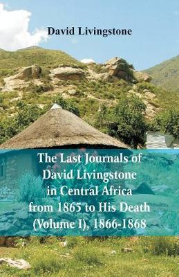 The Last Journals of David Livingstone, in Central Africa, from 1865 to His Death, (Volume I), 1866-1868 (Paperback)