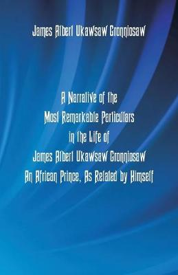 A Narrative of the Most Remarkable Particulars in the Life of James Albert Ukawsaw Gronniosaw, an African Prince, as Related by Himself (Paperback)