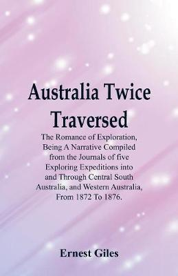 Australia Twice Traversed: The Romance of Exploration, Being a Narrative Compiled from the Journals of Five Exploring Expeditions Into and Through Central South Australia, and Western Australia, from 1872 to 1876. (Paperback)
