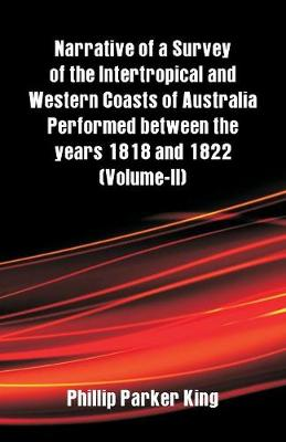 Narrative of a Survey of the Intertropical and Western Coasts of Australia Performed Between the Years 1818 and 1822: (Volume-II) (Paperback)