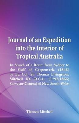 Journal of an Expedition Into the Interior of Tropical Australia, in Search of a Route from Sydney to the Gulf of Carpentaria (1848), by Lt. Col. Sir Thomas Livingstone Mitchell Kt. D.C.L. (1792-1855), Surveyor-General of New South Wales (Paperback)