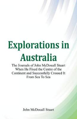 Explorations in Australia the Journals of John McDouall Stuart When He Fixed the Centre of the Continent and Successfully Crossed It from Sea to Sea (Paperback)