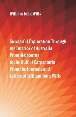 Successful Exploration Through the Interior of Australia from Melbourne to the Gulf of Carpentaria. from the Journals and Letters of William John Wills. (Paperback)