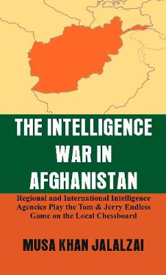The Intelligence War in Afghanistan: Regional and International Intelligence Agencies Play the Tom & Jerry Endless Game on the Local Chessboard (Hardback)