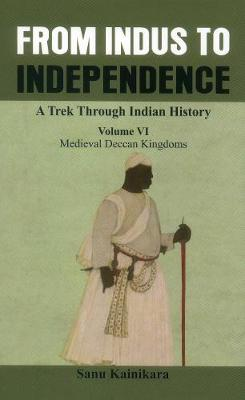 From Indus to Independence - A Trek Through Indian History: (Vol VI Medieval Deccan Kingdoms) - From Indus to Independence - A Trek Through Indian History 6 (Hardback)