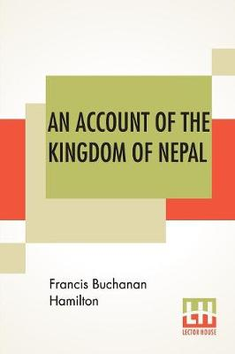 An Account Of The Kingdom Of Nepal: And Of The Territories Annexed To This Dominion By The House Of Gorkha. (Paperback)