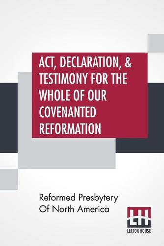 Act, Declaration, & Testimony For The Whole Of Our Covenanted Reformation, As Attained To, And Established In Britain And Ireland; Particularly Betwixt The Years 1638 And 1649, Inclusive. As, Also, Against All The Steps Of Defection From Said Reformation, (Paperback)