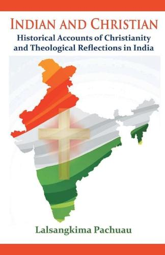 Indian and Christian: Historical Accounts of Christianity and Theological Reflections in India (Paperback)