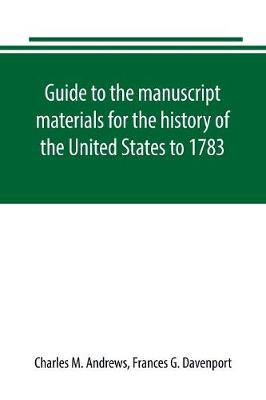 Guide to the manuscript materials for the history of the United States to 1783, in the British Museum, in minor London archives, and in the libraries of Oxford and Cambridge (Paperback)