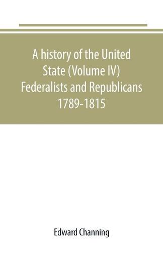 A history of the United State (Volume IV) Federalists and Republicans 1789-1815 (Paperback)