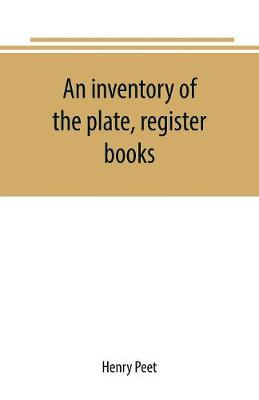An inventory of the plate, register books, and other moveables in the two parish churches of Liverpool, St. Peter's and St. Nicholas', 1893; with a transcript of the earliest register, 1660-1672; together with a catalogue of the ancient library in St. Peter's (Paperback)