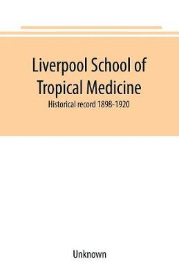 Liverpool School of Tropical Medicine: historical record 1898-1920 (Paperback)