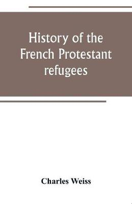 History of the French Protestant refugees, from the revocation of the edict of Nantes to the Present days (Paperback)