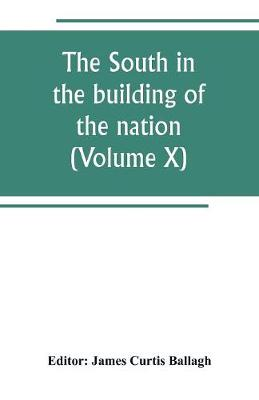 The South in the building of the nation: a history of the southern states designed to record the South's part in the making of the American nation; to portray the character and genius, to chronicle the achievements and progress and to illustrate the life and traditions of the southern people (Vol (Paperback)