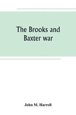 The Brooks and Baxter war: a history of the reconstruction period in Arkansas (Paperback)