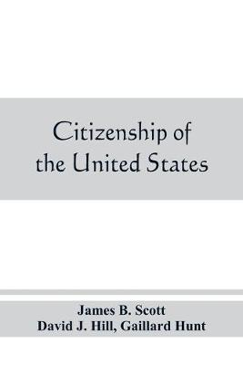 Citizenship of the United States, expatriation, and protection abroad. Letter from the secretary of state, submitting report on the subject of citizenship, Expatriation, and Protection Abroad (Paperback)