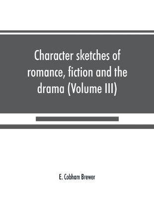 Character sketches of romance, fiction and the drama (Volume III) (Paperback)