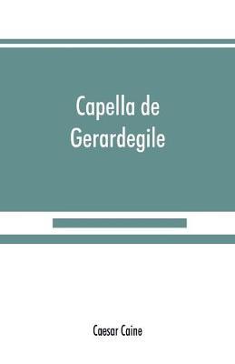 Capella de Gerardegile: or, The story of a Cumberland chapelry (Garrigill) (Paperback)