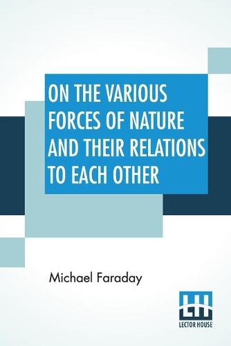 On The Various Forces Of Nature And Their Relations To Each Other: A Course Of Lectures Delivered Before A Juvenile Audience At The Royal Institution Edited By William Crookes, F.C.S. (Paperback)