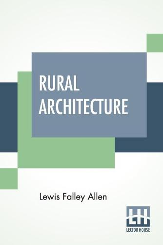Rural Architecture: Being A Complete Description Of Farm Houses, Cottages, And Out Buildings (Paperback)