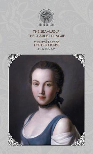 The Sea-Wolf, The Scarlet Plague & The Little Lady of the Big House - Throne Classics (Hardback)