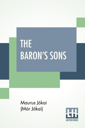 The Baron's Sons: A Romance Of The Hungarian Revolution Of 1848 Translated From The Fourth Hungarian Edition By Percy Favor Bicknell (Paperback)