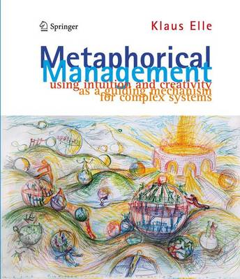 Metaphorical Management: Using Intuition and Creativity as a Guiding Mechanism for Complex Systems (Hardback)