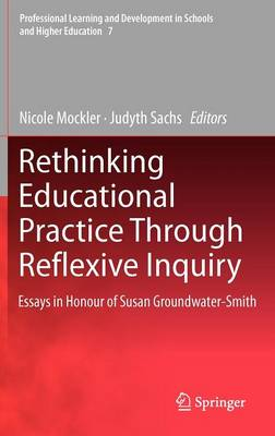 Rethinking Educational Practice Through Reflexive Inquiry: Essays in Honour of Susan Groundwater-Smith - Professional Learning and Development in Schools and Higher Education 7 (Hardback)