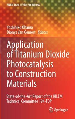 Application of Titanium Dioxide Photocatalysis to Construction Materials: State-of-the-Art Report of the RILEM Technical Committee 194-TDP - RILEM State-of-the-Art Reports 5 (Hardback)