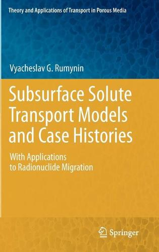 Subsurface Solute Transport Models and Case Histories: With Applications to Radionuclide Migration - Theory and Applications of Transport in Porous Media 25 (Hardback)