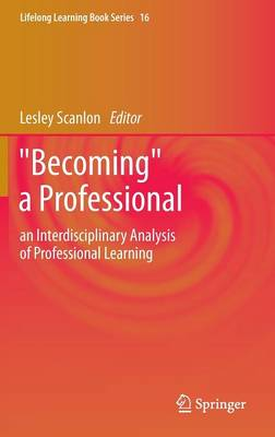 """""""Becoming"""" a Professional: an Interdisciplinary Analysis of Professional Learning - Lifelong Learning Book Series 16 (Hardback)"""