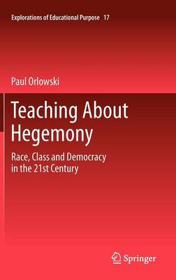 Teaching About Hegemony: Race, Class and Democracy in the 21st Century - Explorations of Educational Purpose 17 (Hardback)