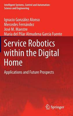 Service Robotics within the Digital Home: Applications and Future Prospects - Intelligent Systems, Control and Automation: Science and Engineering 53 (Hardback)