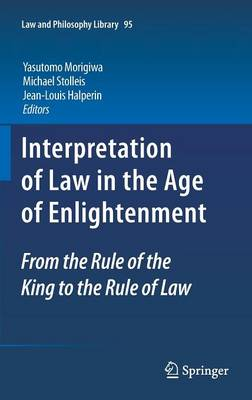 Interpretation of Law in the Age of Enlightenment: From the Rule of the King to the Rule of Law - Law and Philosophy Library 95 (Hardback)