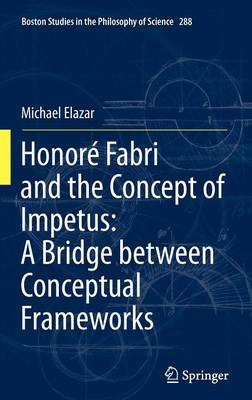 Honore Fabri and the Concept of Impetus: A Bridge between Conceptual Frameworks - Boston Studies in the Philosophy and History of Science 288 (Hardback)